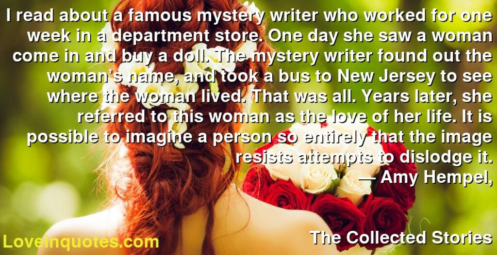 I read about a famous mystery writer who worked for one week in a department store. One day she saw a woman come in and buy a doll. The mystery writer found out the woman's name, and took a bus to New Jersey to see where the woman lived. That was all. Years later, she referred to this woman as the love of her life. It is possible to imagine a person so entirely that the image resists attempts to dislodge it.      ― Amy Hempel,               The Collected Stories
