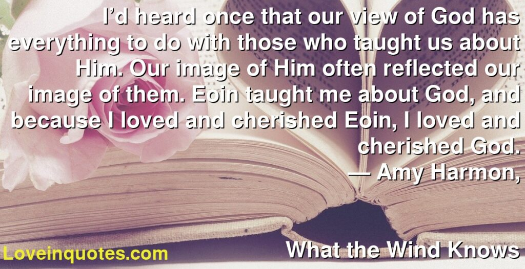 I'd heard once that our view of God has everything to do with those who taught us about Him. Our image of Him often reflected our image of them. Eoin taught me about God, and because I loved and cherished Eoin, I loved and cherished God.      ― Amy Harmon,               What the Wind Knows