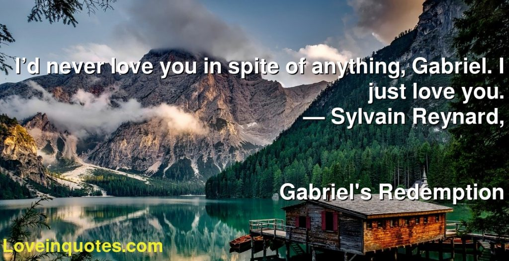 I'd never love you in spite of anything, Gabriel. I just love you.      ― Sylvain Reynard,               Gabriel's Redemption