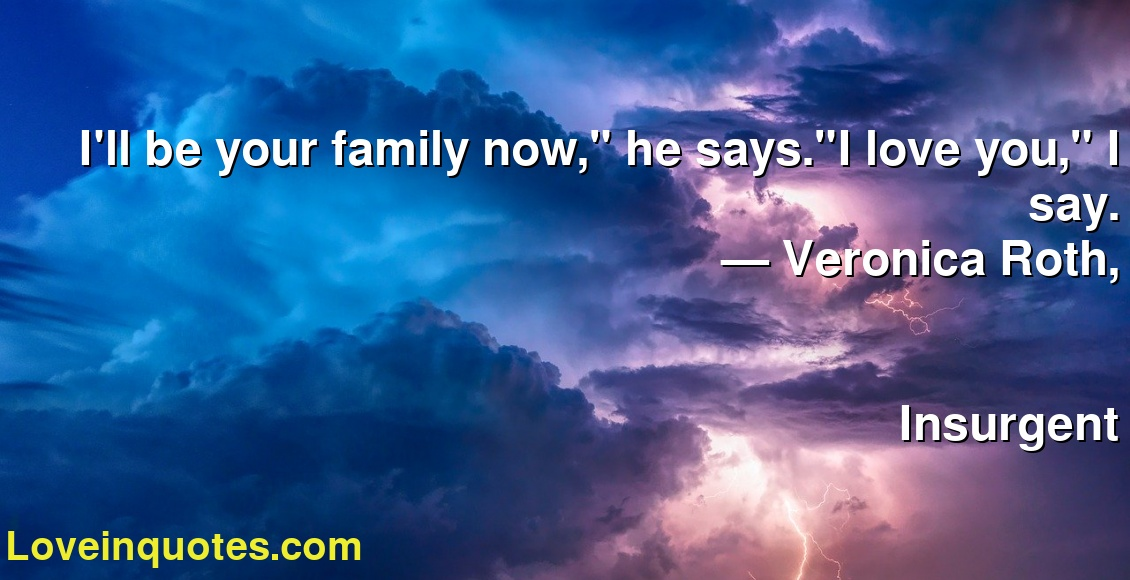 """I'll be your family now,"""" he says.""""I love you,"""" I say. ― Veronica Roth, Insurgent"""