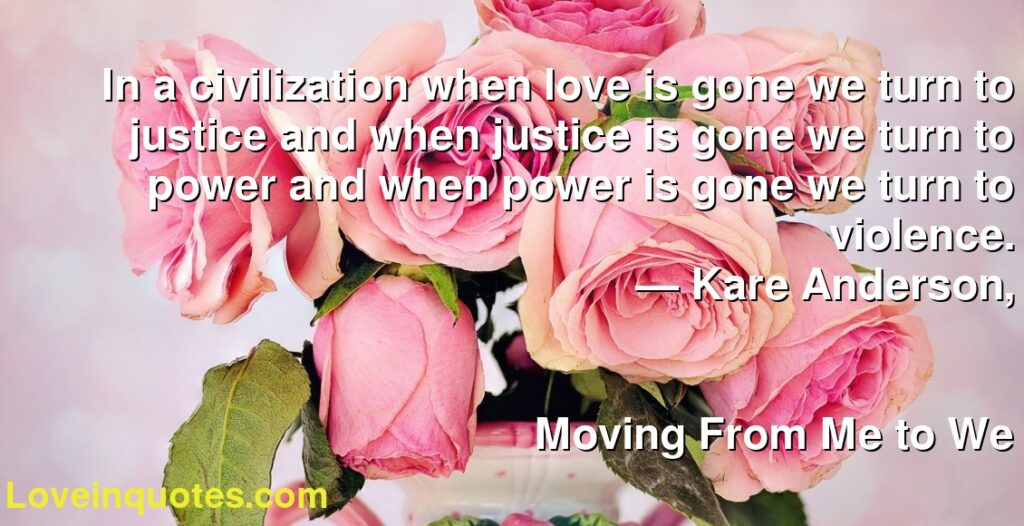 In a civilization when love is gone we turn to justice and when justice is gone we turn to power and when power is gone we turn to violence.      ― Kare Anderson,               Moving From Me to We