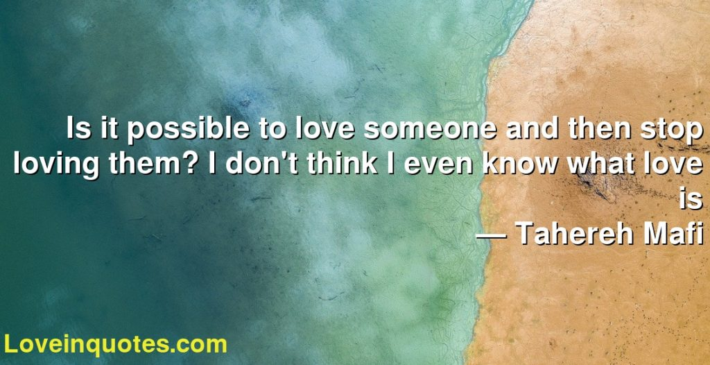 Is it possible to love someone and then stop loving them? I don't think I even know what love is      ― Tahereh Mafi