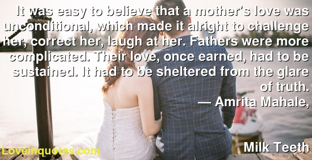 It was easy to believe that a mother's love was unconditional, which made it alright to challenge her, correct her, laugh at her. Fathers were more complicated. Their love, once earned, had to be sustained. It had to be sheltered from the glare of truth.      ― Amrita Mahale,               Milk Teeth
