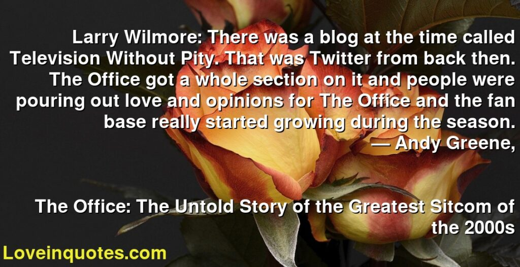 Larry Wilmore: There was a blog at the time called Television Without Pity. That was Twitter from back then. The Office got a whole section on it and people were pouring out love and opinions for The Office and the fan base really started growing during the season.      ― Andy Greene,               The Office: The Untold Story of the Greatest Sitcom of the 2000s
