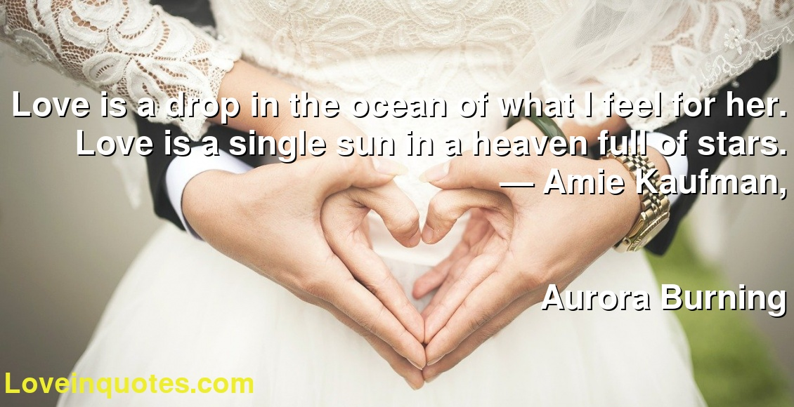 Love is a drop in the ocean of what I feel for her. Love is a single sun in a heaven full of stars. ― Amie Kaufman, Aurora Burning