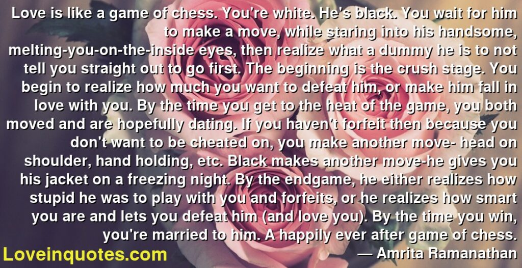 Love is like a game of chess. You're white. He's black. You wait for him to make a move, while staring into his handsome, melting-you-on-the-inside eyes, then realize what a dummy he is to not tell you straight out to go first. The beginning is the crush stage. You begin to realize how much you want to defeat him, or make him fall in love with you. By the time you get to the heat of the game, you both moved and are hopefully dating. If you haven't forfeit then because you don't want to be cheated on, you make another move- head on shoulder, hand holding, etc. Black makes another move-he gives you his jacket on a freezing night. By the endgame, he either realizes how stupid he was to play with you and forfeits, or he realizes how smart you are and lets you defeat him (and love you). By the time you win, you're married to him. A happily ever after game of chess.      ― Amrita Ramanathan