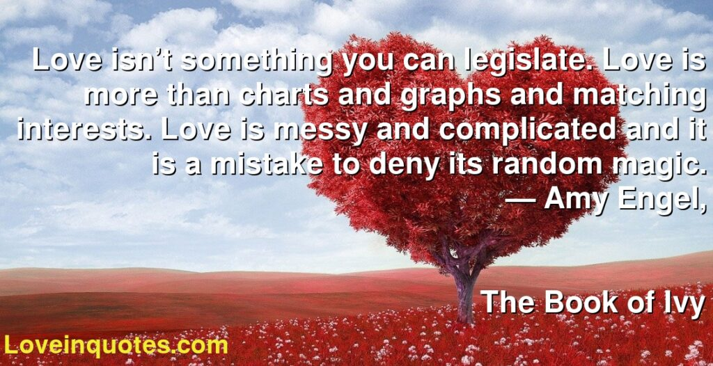Love isn't something you can legislate. Love is more than charts and graphs and matching interests. Love is messy and complicated and it is a mistake to deny its random magic.      ― Amy Engel,               The Book of Ivy