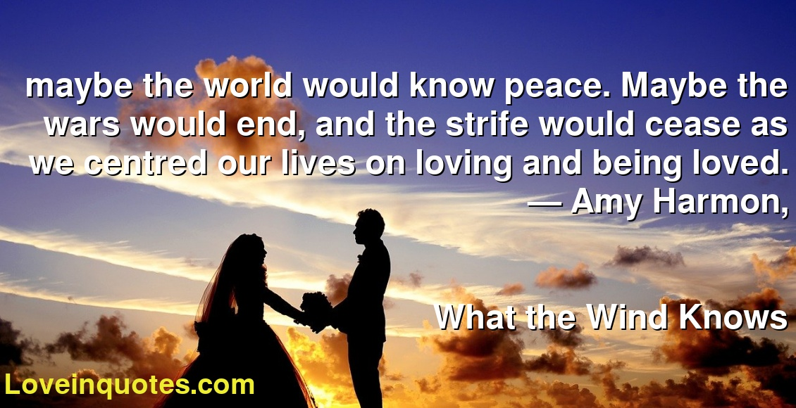 maybe the world would know peace. Maybe the wars would end, and the strife would cease as we centred our lives on loving and being loved. ― Amy Harmon, What the Wind Knows