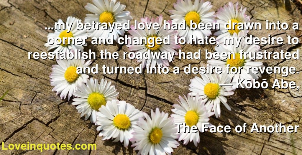 ...my betrayed love had been drawn into a corner and changed to hate, my desire to reestablish the roadway had been frustrated and turned into a desire for revenge.      ― Kōbō Abe,               The Face of Another