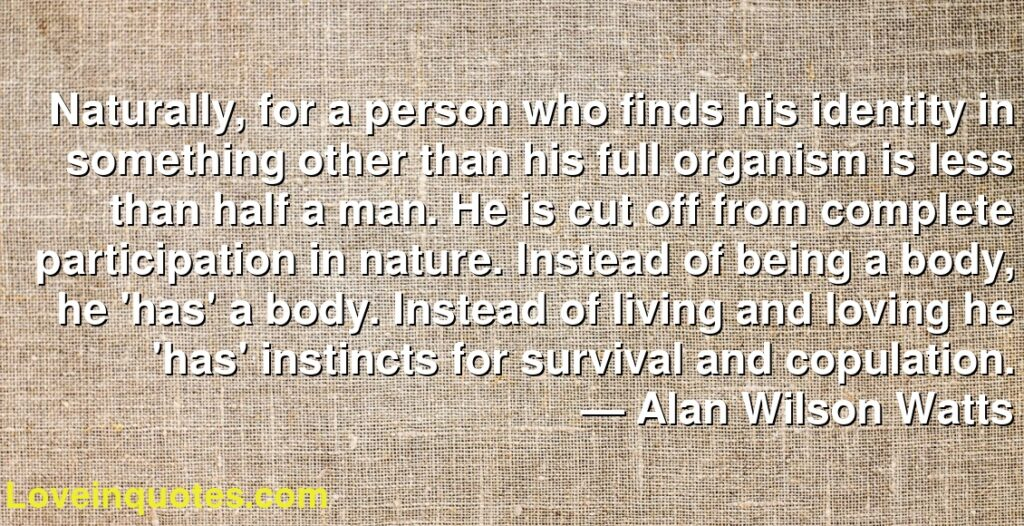 Naturally, for a person who finds his identity in something other than his full organism is less than half a man. He is cut off from complete participation in nature. Instead of being a body, he 'has' a body. Instead of living and loving he 'has' instincts for survival and copulation.      ― Alan Wilson Watts