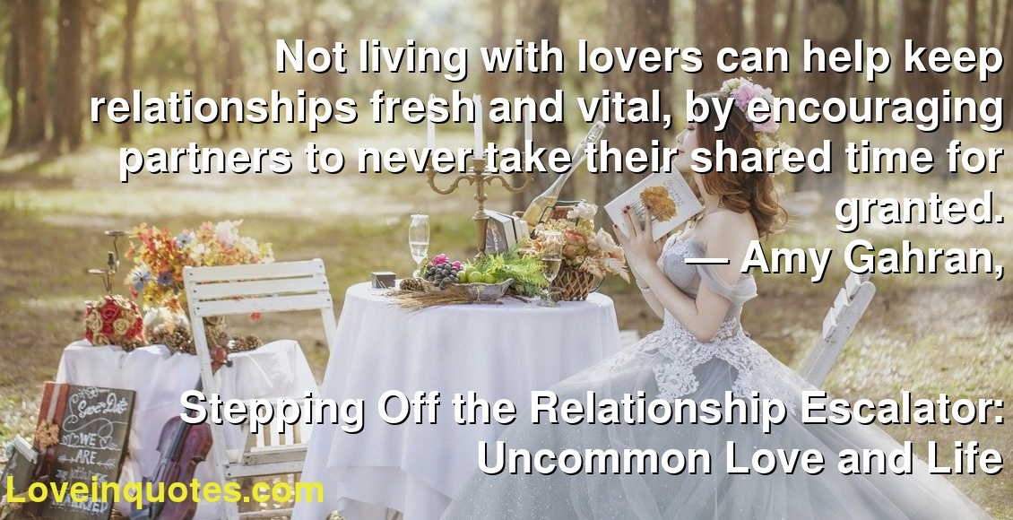 Not living with lovers can help keep relationships fresh and vital, by encouraging partners to never take their shared time for granted. ― Amy Gahran, Stepping Off the Relationship Escalator: Uncommon Love and Life
