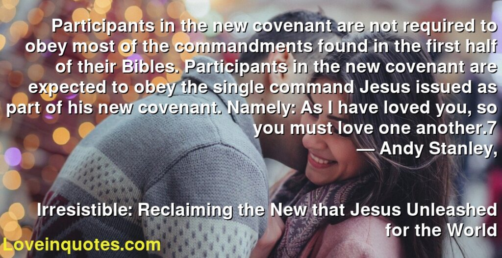 Participants in the new covenant are not required to obey most of the commandments found in the first half of their Bibles. Participants in the new covenant are expected to obey the single command Jesus issued as part of his new covenant. Namely: As I have loved you, so you must love one another.7      ― Andy Stanley,               Irresistible: Reclaiming the New that Jesus Unleashed for the World