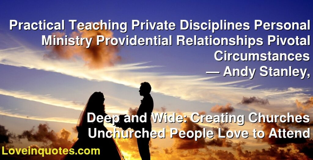 Practical Teaching Private Disciplines Personal Ministry Providential Relationships Pivotal Circumstances      ― Andy Stanley,               Deep and Wide: Creating Churches Unchurched People Love to Attend