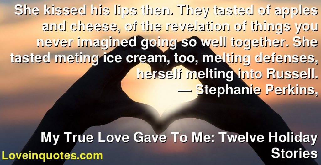 She kissed his lips then. They tasted of apples and cheese, of the revelation of things you never imagined going so well together. She tasted meting ice cream, too, melting defenses, herself melting into Russell.      ― Stephanie Perkins,               My True Love Gave To Me: Twelve Holiday Stories