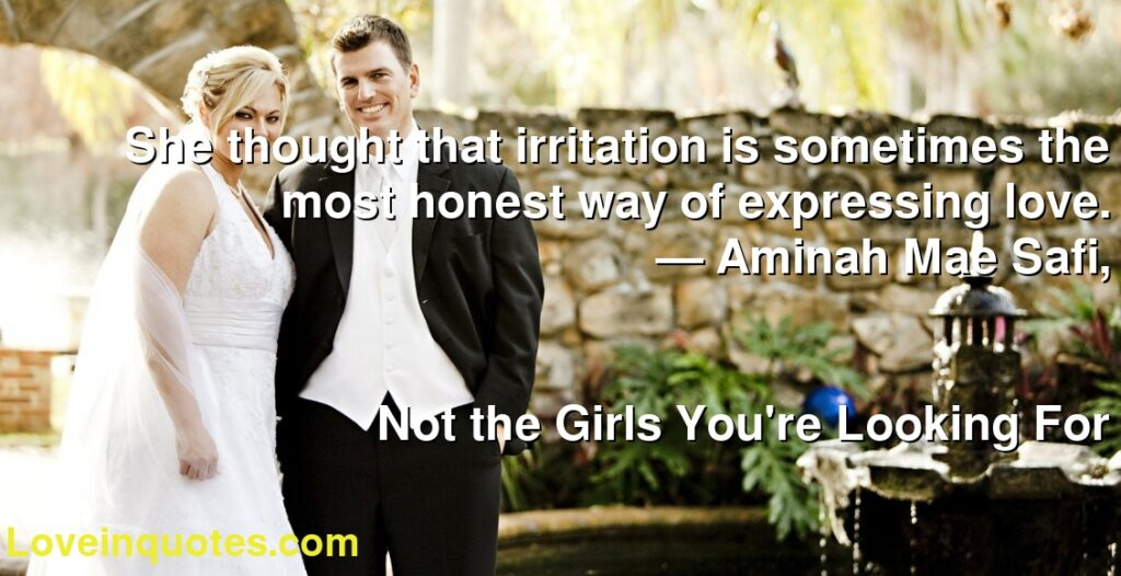 She thought that irritation is sometimes the most honest way of expressing love.      ― Aminah Mae Safi,               Not the Girls You're Looking For