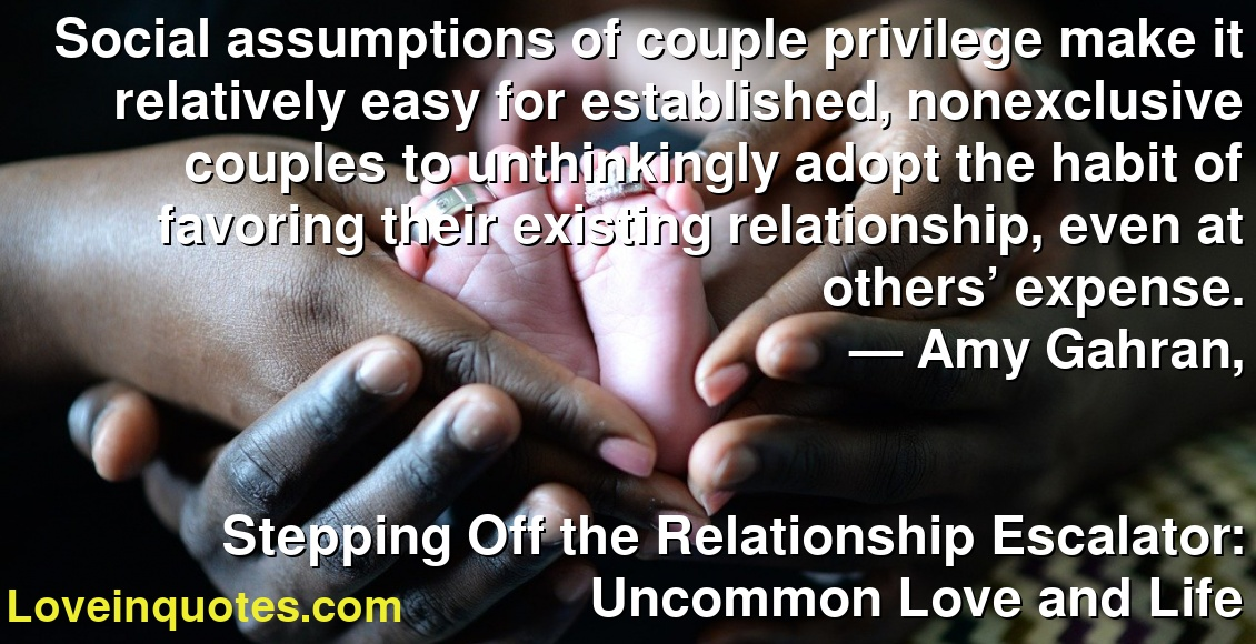 Social assumptions of couple privilege make it relatively easy for established, nonexclusive couples to unthinkingly adopt the habit of favoring their existing relationship, even at others' expense. ― Amy Gahran, Stepping Off the Relationship Escalator: Uncommon Love and Life