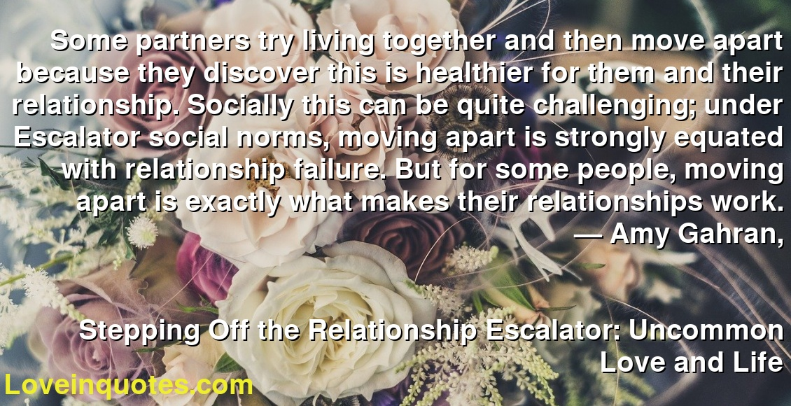 Some partners try living together and then move apart because they discover this is healthier for them and their relationship. Socially this can be quite challenging; under Escalator social norms, moving apart is strongly equated with relationship failure. But for some people, moving apart is exactly what makes their relationships work. ― Amy Gahran, Stepping Off the Relationship Escalator: Uncommon Love and Life
