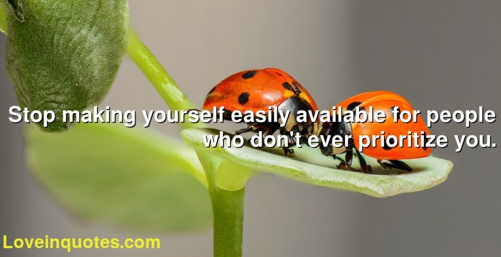 Stop making yourself easily available for people who don't ever prioritize you.