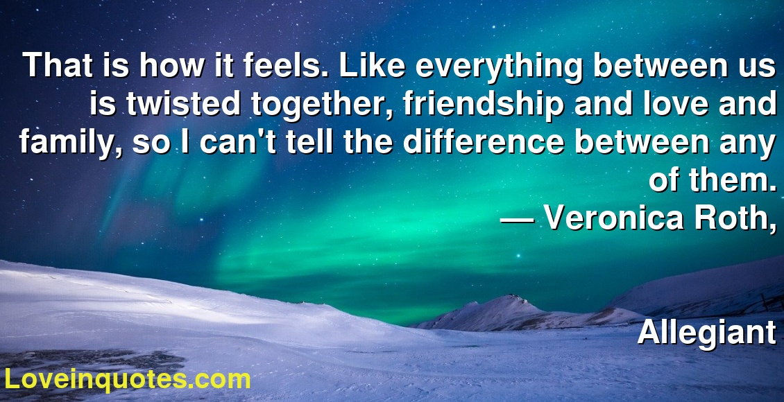 That is how it feels. Like everything between us is twisted together, friendship and love and family, so I can't tell the difference between any of them. ― Veronica Roth, Allegiant