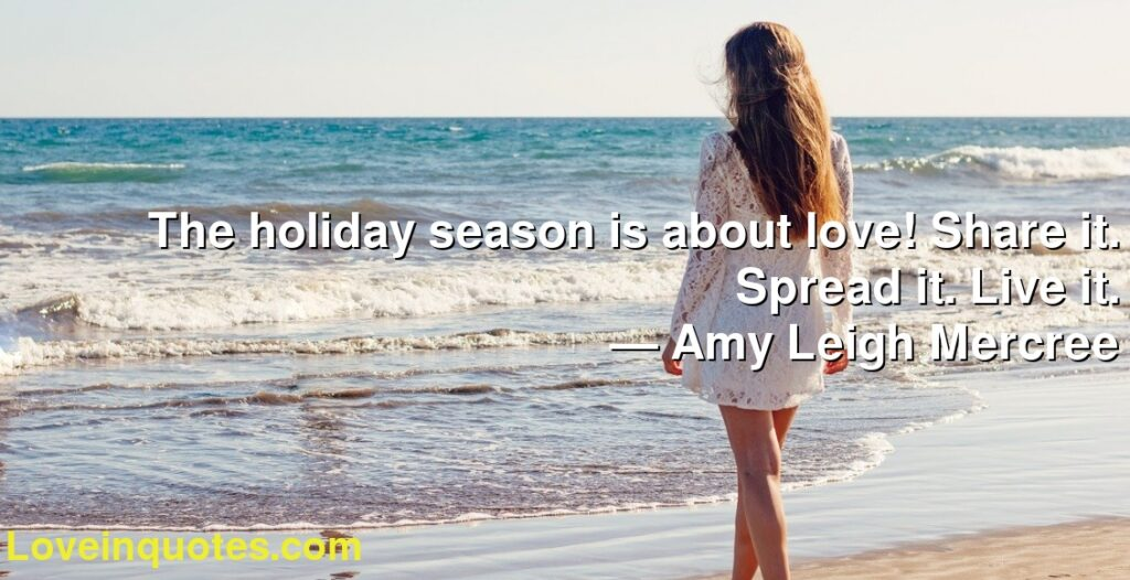 The holiday season is about love! Share it. Spread it. Live it.      ― Amy Leigh Mercree