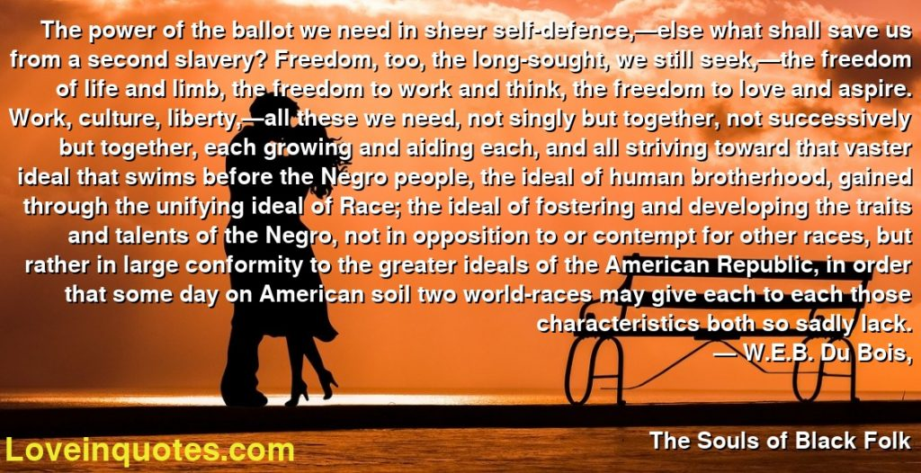 The power of the ballot we need in sheer self-defence,—else what shall save us from a second slavery? Freedom, too, the long-sought, we still seek,—the freedom of life and limb, the freedom to work and think, the freedom to love and aspire. Work, culture, liberty,—all these we need, not singly but together, not successively but together, each growing and aiding each, and all striving toward that vaster ideal that swims before the Negro people, the ideal of human brotherhood, gained through the unifying ideal of Race; the ideal of fostering and developing the traits and talents of the Negro, not in opposition to or contempt for other races, but rather in large conformity to the greater ideals of the American Republic, in order that some day on American soil two world-races may give each to each those characteristics both so sadly lack.      ― W.E.B. Du Bois,               The Souls of Black Folk