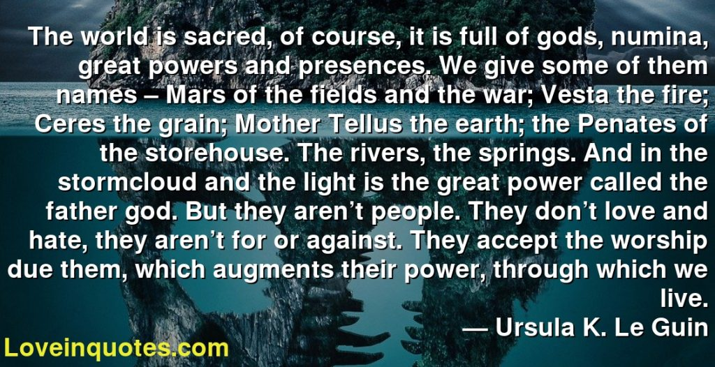 The world is sacred, of course, it is full of gods, numina, great powers and presences. We give some of them names – Mars of the fields and the war; Vesta the fire; Ceres the grain; Mother Tellus the earth; the Penates of the storehouse. The rivers, the springs. And in the stormcloud and the light is the great power called the father god. But they aren't people. They don't love and hate, they aren't for or against. They accept the worship due them, which augments their power, through which we live.      ― Ursula K. Le Guin