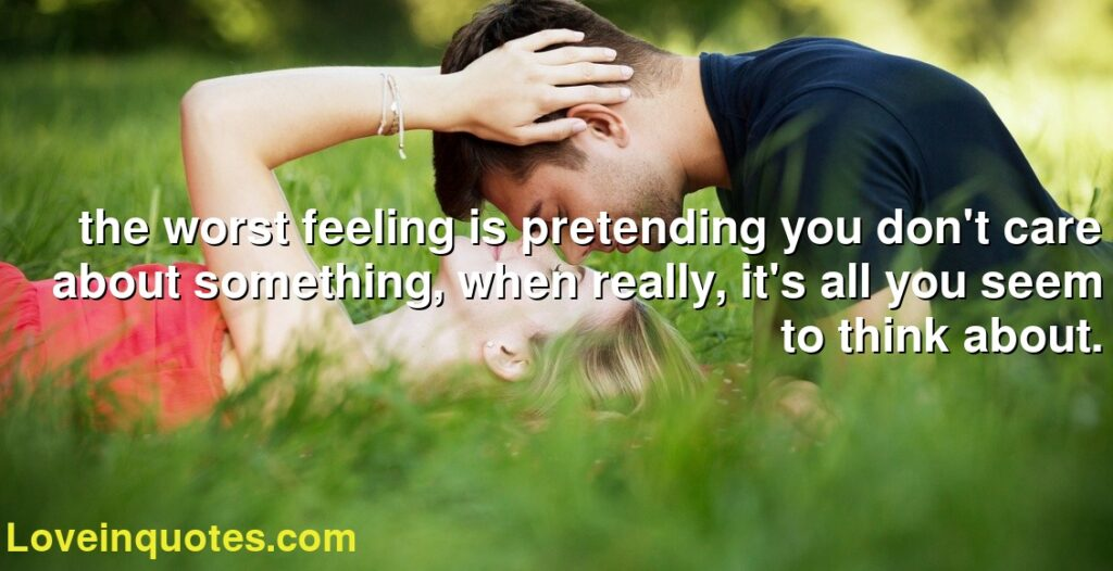 the worst feeling is pretending you don't care about something, when really, it's all you seem to think about.