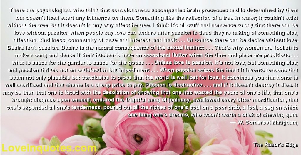 There are psychologists who think that consciousness accompanies brain processes and is determined by them but doesn't itself exert any influence on them. Something like the reflection of a tree in water; it couldn't exist without the tree, but it doesn't in any way affect he tree. I think it's all stuff and nonsense to say that there can be love without passion; when people say love can endure after passion is dead they're talking of something else, affection, kindliness, community of taste and interest, and habit . . . Of course there can be desire without love. Desire isn't passion. Desire is the natural consequence of the sexual instinct . . . That's why women are foolish to make a song and dance if their husbands have an occasional flutter when the time and place are propitious . . . what is sauce for the gander is sauce for the goose . . . Unless love is passion, it's not love, but something else; and passion thrives not on satisfaction but impediment . . . When passion seizes the heart it invents reasons that seem not only plausible but conclusive to prove that the world is well lost for love. It convinces you that honor is well sacrificed and that shame is a cheap price to pay. Passion is destructive . . . and if it doesn't destroy it dies. It may be then that one is faced with the desolation of knowing that one has wasted the years of one's life, that one's brought disgrace upon oneself, endured the frightful pang of jealousy, swallowed every bitter mortification, that one's expended all one's tenderness, poured out all the riches of one's soul on a poor drab, a fool, a peg on which one hung one's dreams, who wasn't worth a stick of chewing gum.      ― W. Somerset Maugham,               The Razor's Edge