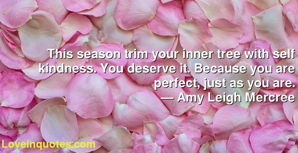 This season trim your inner tree with self kindness. You deserve it. Because you are perfect, just as you are.      ― Amy Leigh Mercree