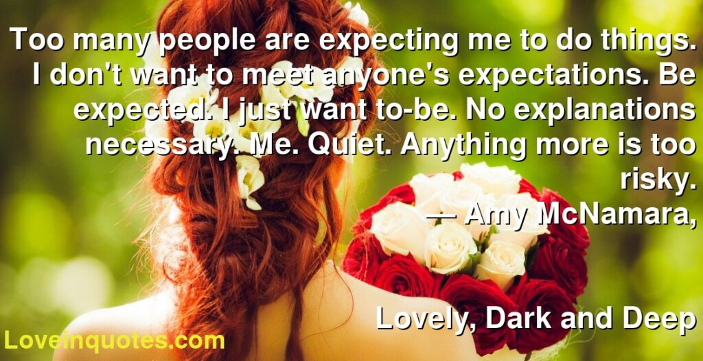 Too many people are expecting me to do things. I don't want to meet anyone's expectations. Be expected. I just want to-be. No explanations necessary. Me. Quiet. Anything more is too risky.      ― Amy McNamara,               Lovely, Dark and Deep