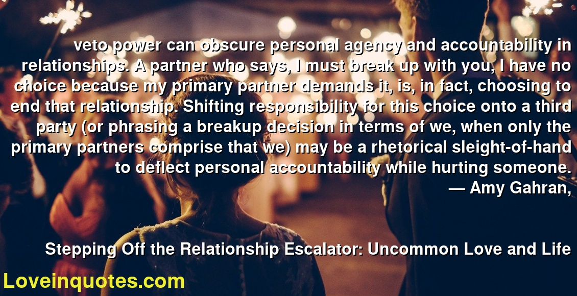 veto power can obscure personal agency and accountability in relationships. A partner who says, I must break up with you, I have no choice because my primary partner demands it, is, in fact, choosing to end that relationship. Shifting responsibility for this choice onto a third party (or phrasing a breakup decision in terms of we, when only the primary partners comprise that we) may be a rhetorical sleight-of-hand to deflect personal accountability while hurting someone. ― Amy Gahran, Stepping Off the Relationship Escalator: Uncommon Love and Life