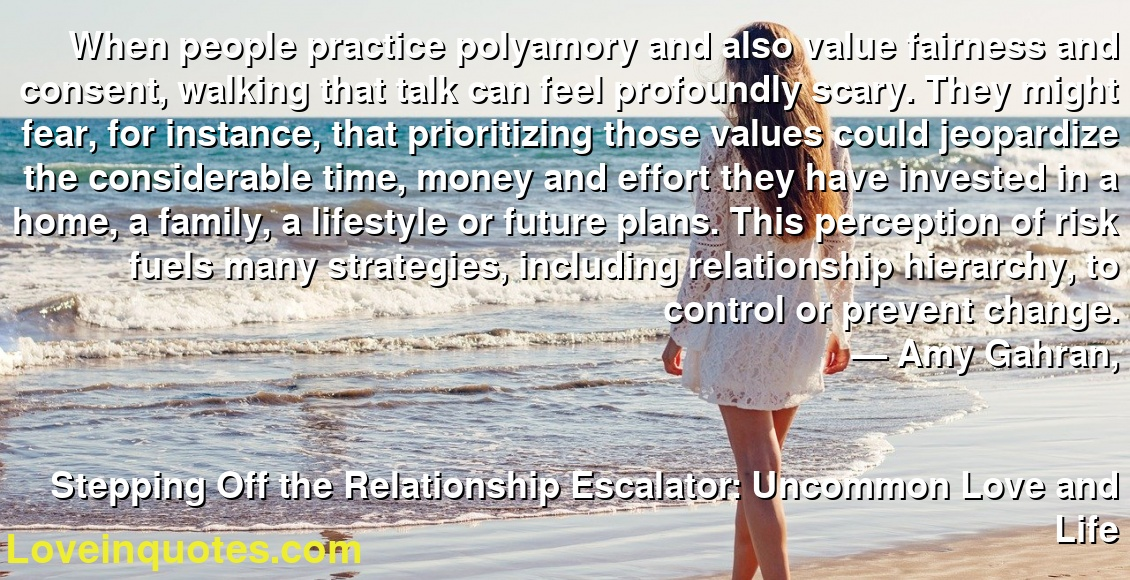 When people practice polyamory and also value fairness and consent, walking that talk can feel profoundly scary. They might fear, for instance, that prioritizing those values could jeopardize the considerable time, money and effort they have invested in a home, a family, a lifestyle or future plans. This perception of risk fuels many strategies, including relationship hierarchy, to control or prevent change. ― Amy Gahran, Stepping Off the Relationship Escalator: Uncommon Love and Life