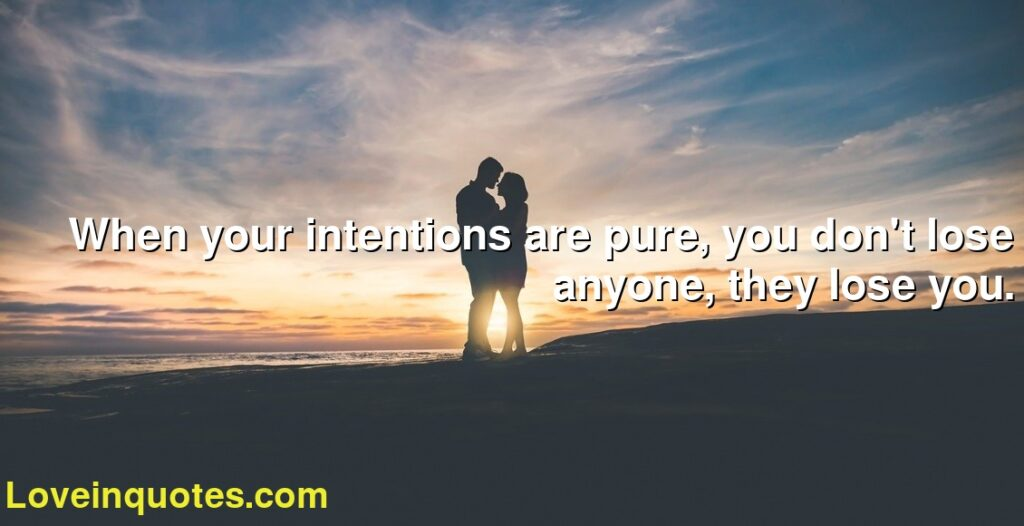 When your intentions are pure, you don't lose anyone, they lose you.
