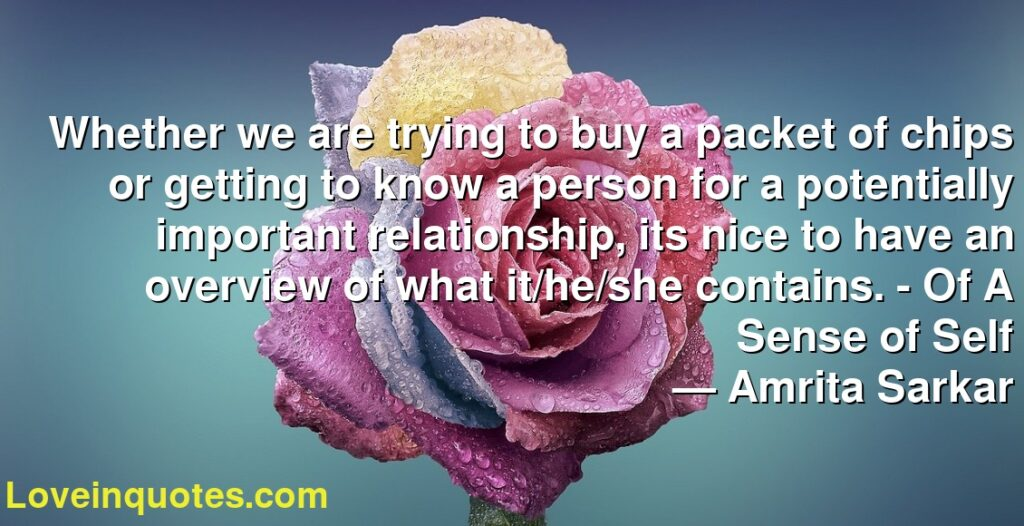 Whether we are trying to buy a packet of chips or getting to know a person for a potentially important relationship, its nice to have an overview of what it/he/she contains. - Of A Sense of Self      ― Amrita Sarkar