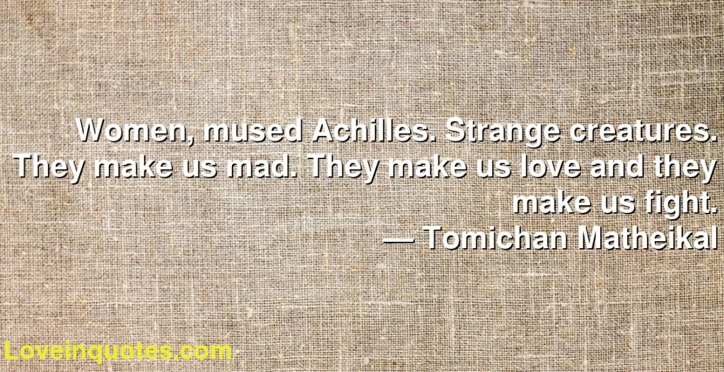 Women, mused Achilles. Strange creatures. They make us mad. They make us love and they make us fight.      ― Tomichan Matheikal
