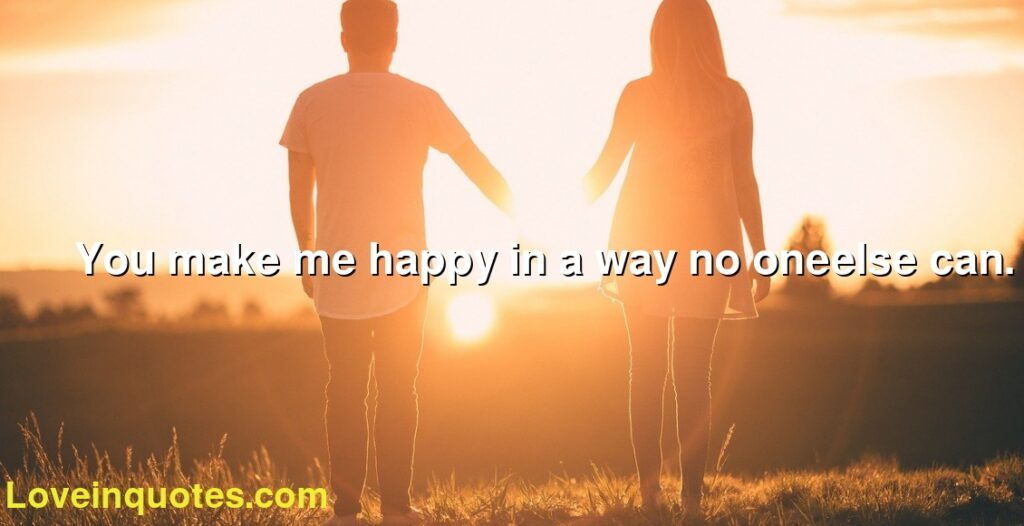 You make me happy in a way no oneelse can.