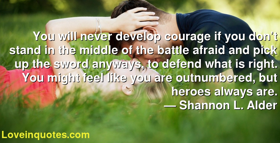 You will never develop courage if you don't stand in the middle of the battle afraid and pick up the sword anyways, to defend what is right. You might feel like you are outnumbered, but heroes always are. ― Shannon L. Alder