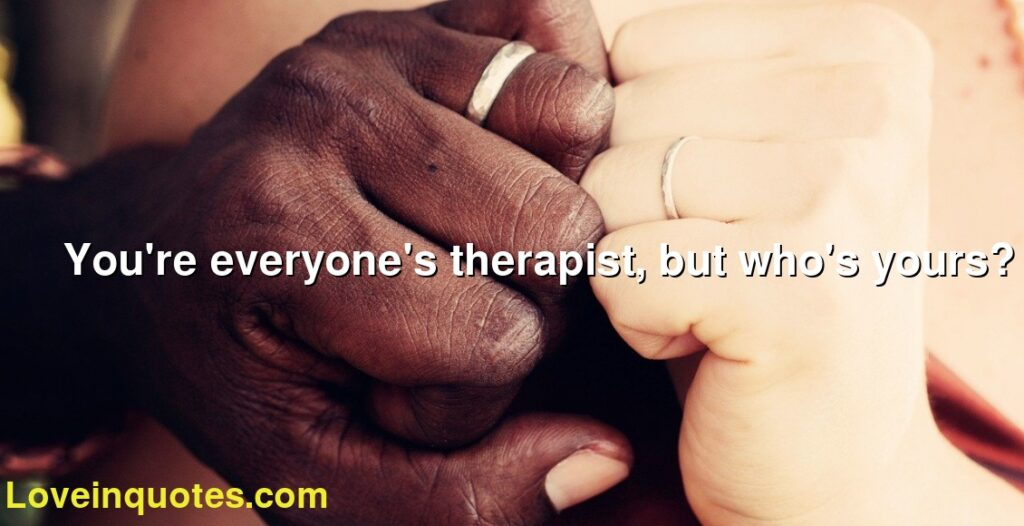 You're everyone's therapist, but who's yours?
