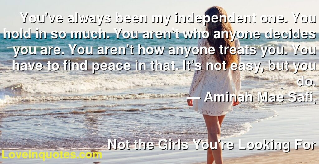 You've always been my independent one. You hold in so much. You aren't who anyone decides you are. You aren't how anyone treats you. You have to find peace in that. It's not easy, but you do.      ― Aminah Mae Safi,               Not the Girls You're Looking For