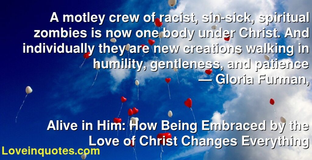 A motley crew of racist, sin-sick, spiritual zombies is now one body under Christ. And individually they are new creations walking in humility, gentleness, and patience      ― Gloria Furman,               Alive in Him: How Being Embraced by the Love of Christ Changes Everything