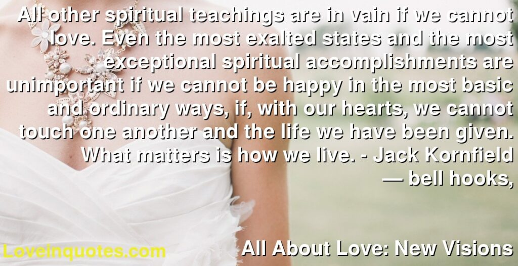 All other spiritual teachings are in vain if we cannot love. Even the most exalted states and the most exceptional spiritual accomplishments are unimportant if we cannot be happy in the most basic and ordinary ways, if, with our hearts, we cannot touch one another and the life we have been given. What matters is how we live. - Jack Kornfield      ― bell hooks,               All About Love: New Visions