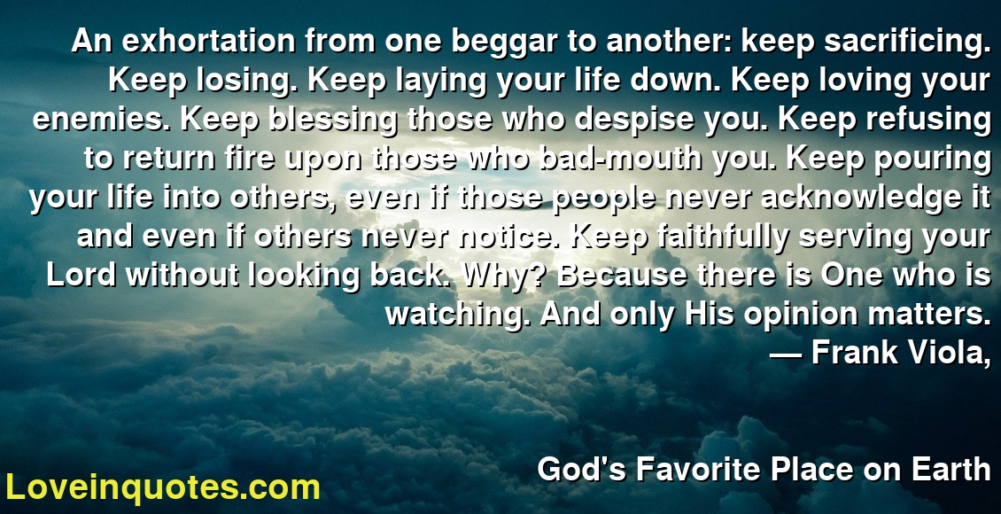 An exhortation from one beggar to another: keep sacrificing. Keep losing. Keep laying your life down. Keep loving your enemies. Keep blessing those who despise you. Keep refusing to return fire upon those who bad-mouth you. Keep pouring your life into others, even if those people never acknowledge it and even if others never notice. Keep faithfully serving your Lord without looking back. Why? Because there is One who is watching. And only His opinion matters. ― Frank Viola, God's Favorite Place on Earth