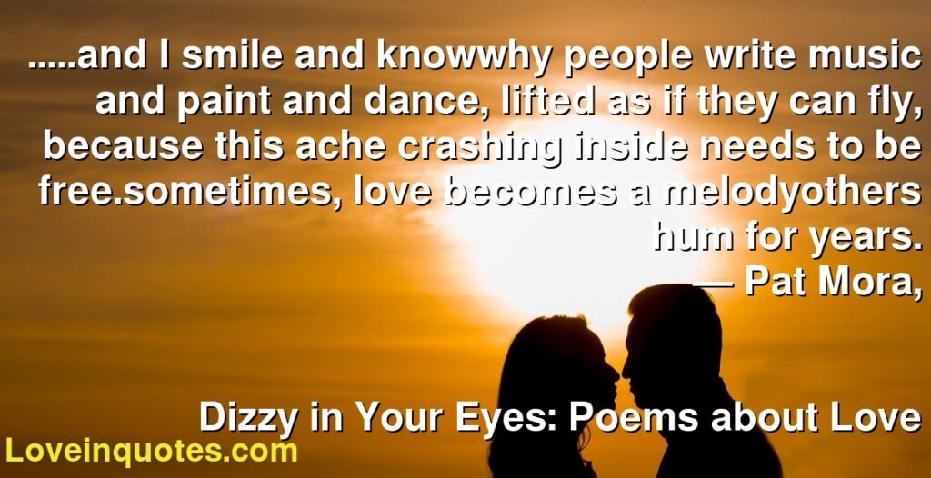 .....and I smile and knowwhy people write music and paint and dance, lifted as if they can fly, because this ache crashing inside needs to be free.sometimes, love becomes a melodyothers hum for years.      ― Pat Mora,               Dizzy in Your Eyes: Poems about Love