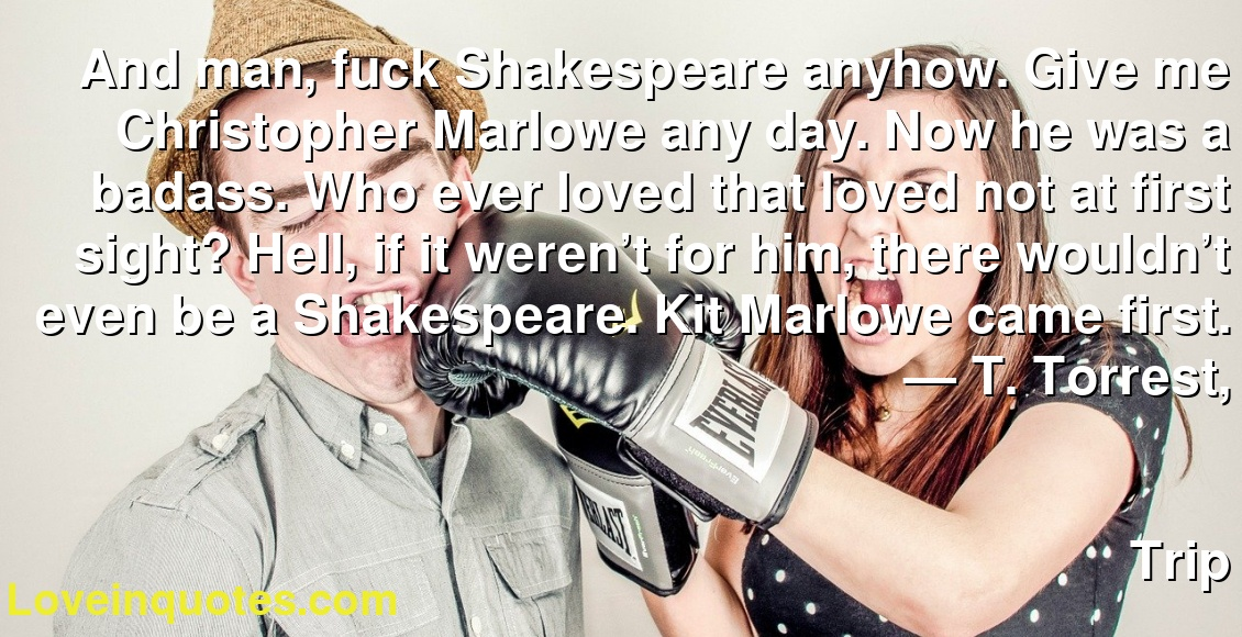 And man, fuck Shakespeare anyhow. Give me Christopher Marlowe any day. Now he was a badass. Who ever loved that loved not at first sight? Hell, if it weren't for him, there wouldn't even be a Shakespeare. Kit Marlowe came first. ― T. Torrest, Trip