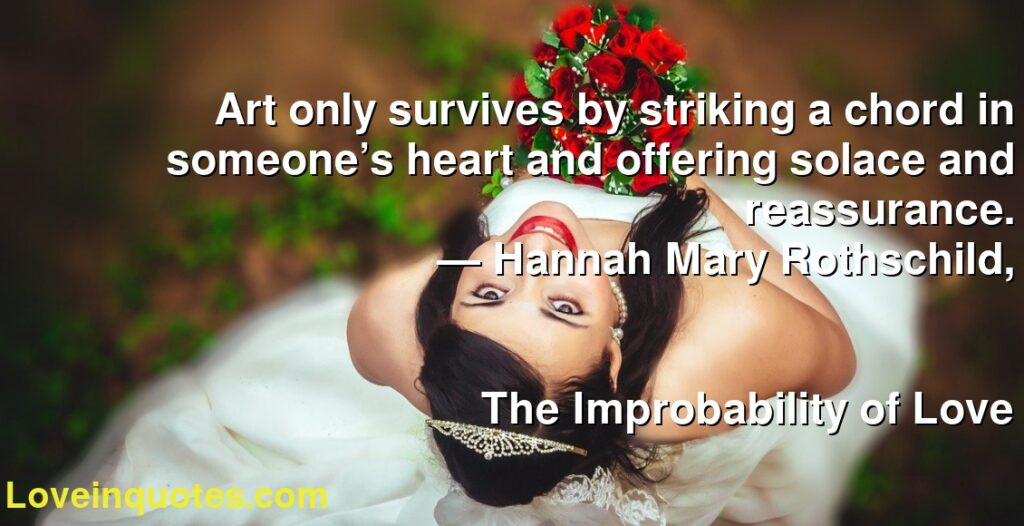 Art only survives by striking a chord in someone's heart and offering solace and reassurance.      ― Hannah Mary Rothschild,               The Improbability of Love