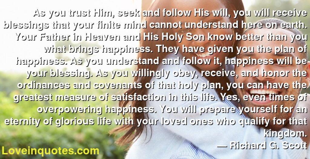 As you trust Him, seek and follow His will, you will receive blessings that your finite mind cannot understand here on earth. Your Father in Heaven and His Holy Son know better than you what brings happiness. They have given you the plan of happiness. As you understand and follow it, happiness will be your blessing. As you willingly obey, receive, and honor the ordinances and covenants of that holy plan, you can have the greatest measure of satisfaction in this life. Yes, even times of overpowering happiness. You will prepare yourself for an eternity of glorious life with your loved ones who qualify for that kingdom.      ― Richard G. Scott