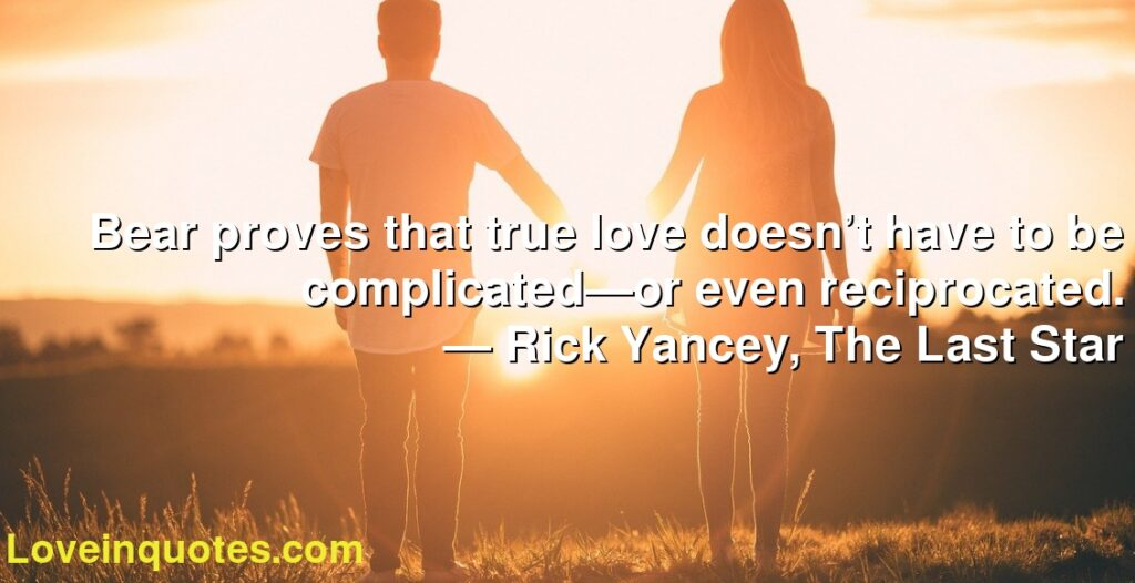 Bear proves that true love doesn't have to be complicated—or even reciprocated.      ― Rick Yancey, The Last Star