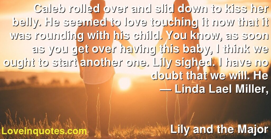 Caleb rolled over and slid down to kiss her belly. He seemed to love touching it now that it was rounding with his child. You know, as soon as you get over having this baby, I think we ought to start another one. Lily sighed. I have no doubt that we will. He      ― Linda Lael Miller,               Lily and the Major