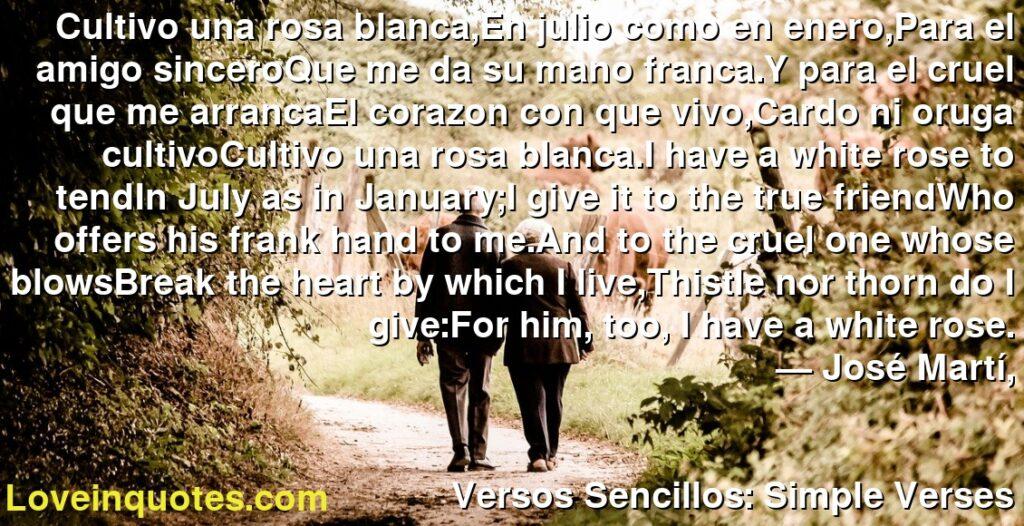 Cultivo una rosa blanca,En julio como en enero,Para el amigo sinceroQue me da su mano franca.Y para el cruel que me arrancaEl corazon con que vivo,Cardo ni oruga cultivoCultivo una rosa blanca.I have a white rose to tendIn July as in January;I give it to the true friendWho offers his frank hand to me.And to the cruel one whose blowsBreak the heart by which I live,Thistle nor thorn do I give:For him, too, I have a white rose.      ― José Martí,               Versos Sencillos: Simple Verses