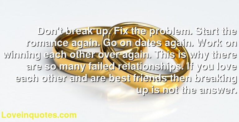 Don't break up. Fix the problem. Start the romance again. Go on dates again. Work on winning each other over again. This is why there are so many failed relationships. If you love each other and are best friends then breaking up is not the answer.